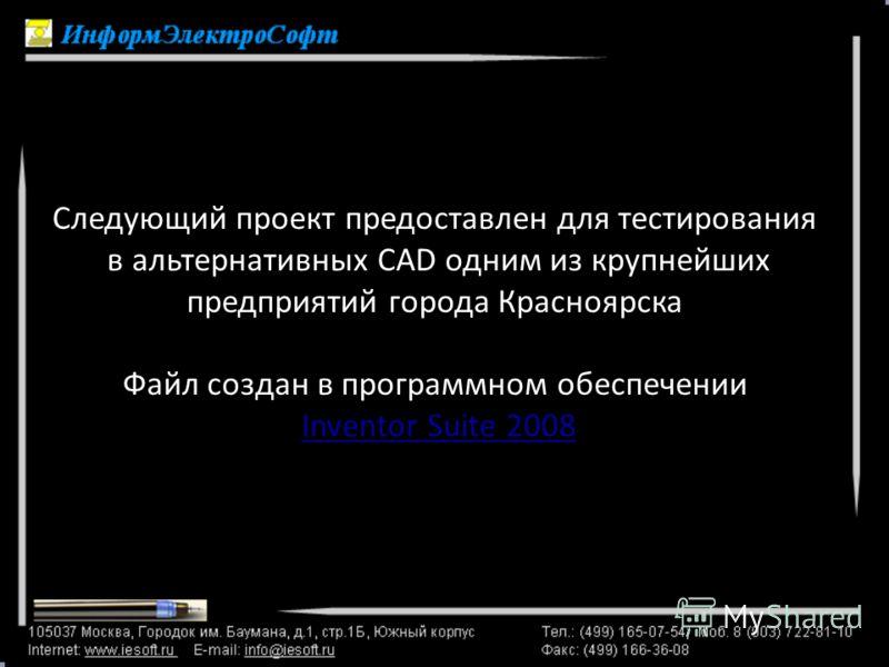Следующий проект предоставлен для тестирования в альтернативных CAD одним из крупнейших предприятий города Красноярска Файл создан в программном обеспечении Inventor Suite 2008