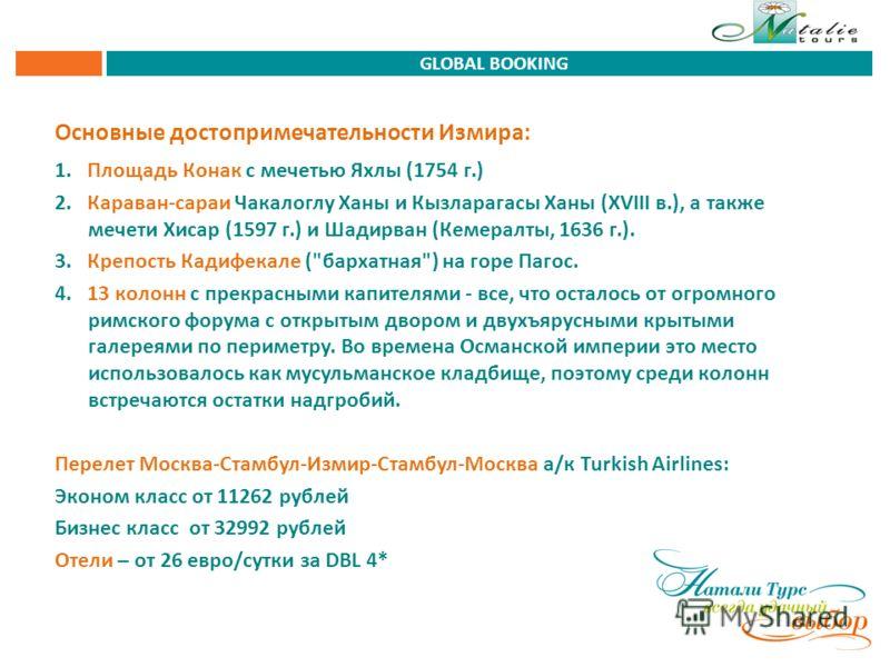 Основные достопримечательности Измира: 1. Площадь Конак с мечетью Яхлы (1754 г.) 2. Караван-сараи Чакалоглу Ханы и Кызларагасы Ханы (XVIII в.), а также мечети Хисар (1597 г.) и Шадирван (Кемералты, 1636 г.). 3. Крепость Кадифекале (