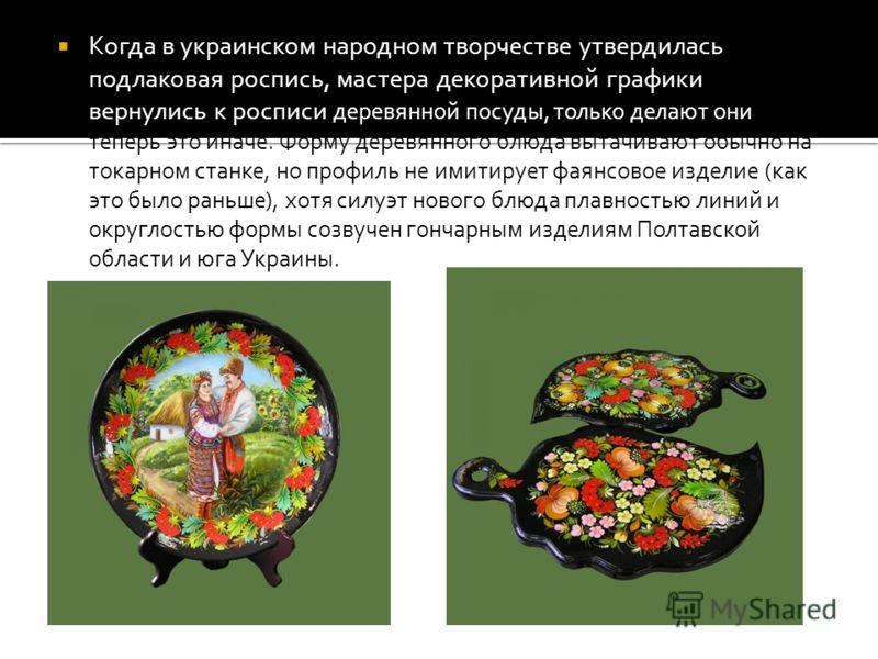 Когда в украинском народном творчестве утвердилась подлаковая роспись, мастера декоративной графики вернулись к росписи деревянной посуды, только делают они теперь это иначе. Форму деревянного блюда вытачивают обычно на токарном станке, но профиль не