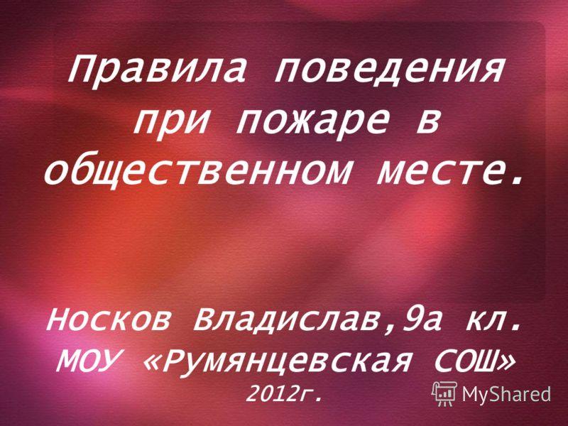 Правила поведения при пожаре в общественном месте. Носков Владислав,9а кл. МОУ «Румянцевская СОШ» 2012г.