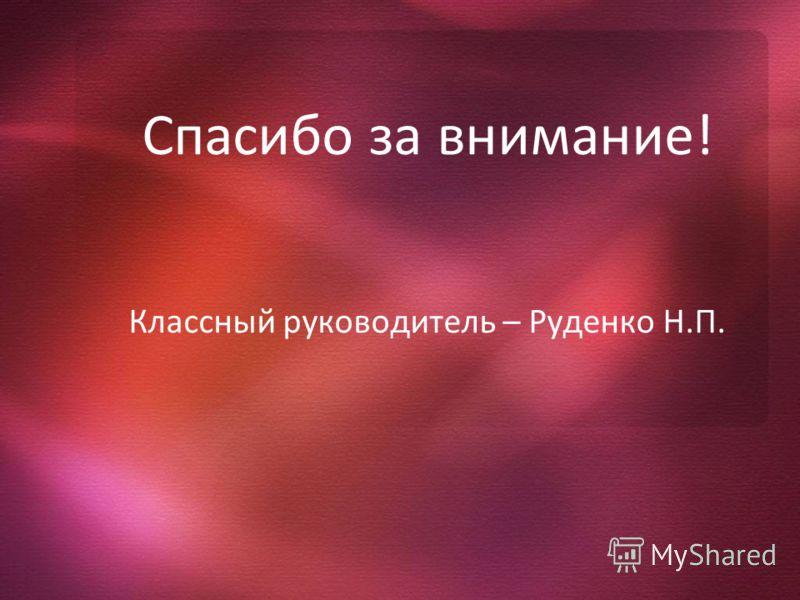 Спасибо за внимание! Классный руководитель – Руденко Н.П.