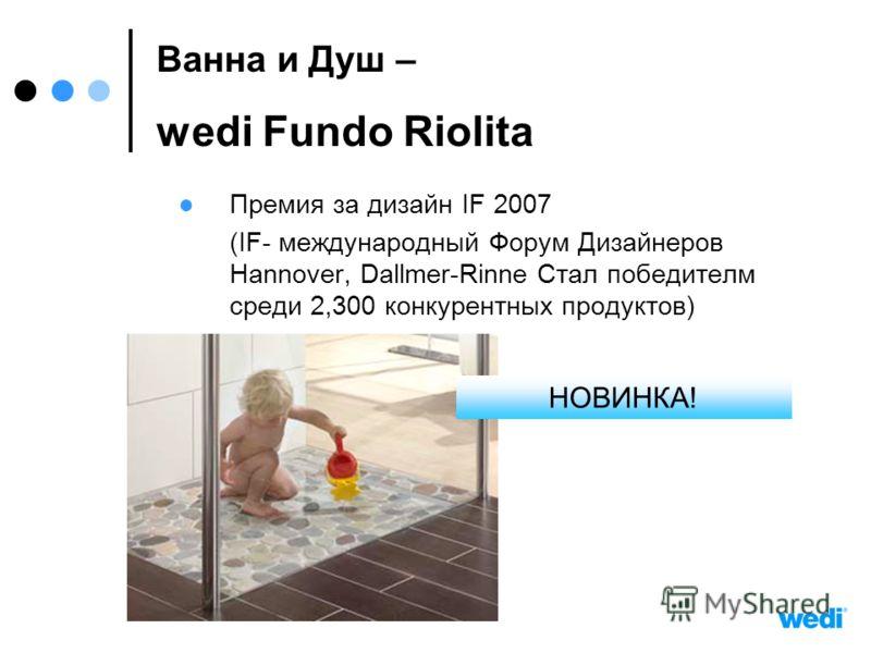 Премия за дизайн IF 2007 (IF- международный Форум Дизайнеров Hannover, Dallmer-Rinne Стал победителм среди 2,300 конкурентных продуктов) Bанна и Душ – wedi Fundo Riolita НОВИНКА!