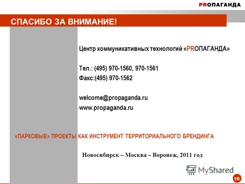 16 СПАСИБО ЗА ВНИМАНИЕ! Центр коммуникативных технологий «PRОПАГАНДА» Тел.: (495) 970-1560, 970-1561 Факс:(495) 970-1562 welcome@propaganda.ru www.propaganda.ru «ПАРКОВЫЕ» ПРОЕКТЫ КАК ИНСТРУМЕНТ ТЕРРИТОРИАЛЬНОГО БРЕНДИНГА Новосибирск – Москва – Ворон
