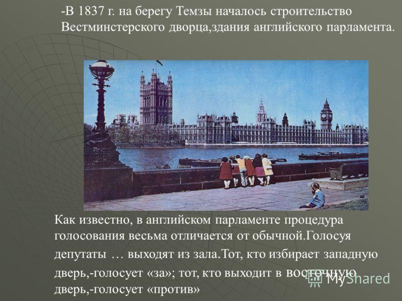 -В 1837 г. на берегу Темзы началось строительство Вестминстерского дворца,здания английского парламента. Как известно, в английском парламенте процедура голосования весьма отличается от обычной.Голосуя депутаты … выходят из зала. Тот, кто избирает за