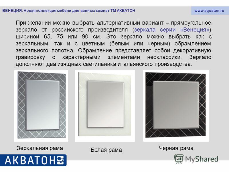 www.aquaton.ruВЕНЕЦИЯ. Новая коллекция мебели для ванных комнат ТМ АКВАТОН При желании можно выбрать альтернативный вариант – прямоугольное зеркало от российского производителя (зеркала серии «Венеция») шириной 65, 75 или 90 см. Это зеркало можно выб