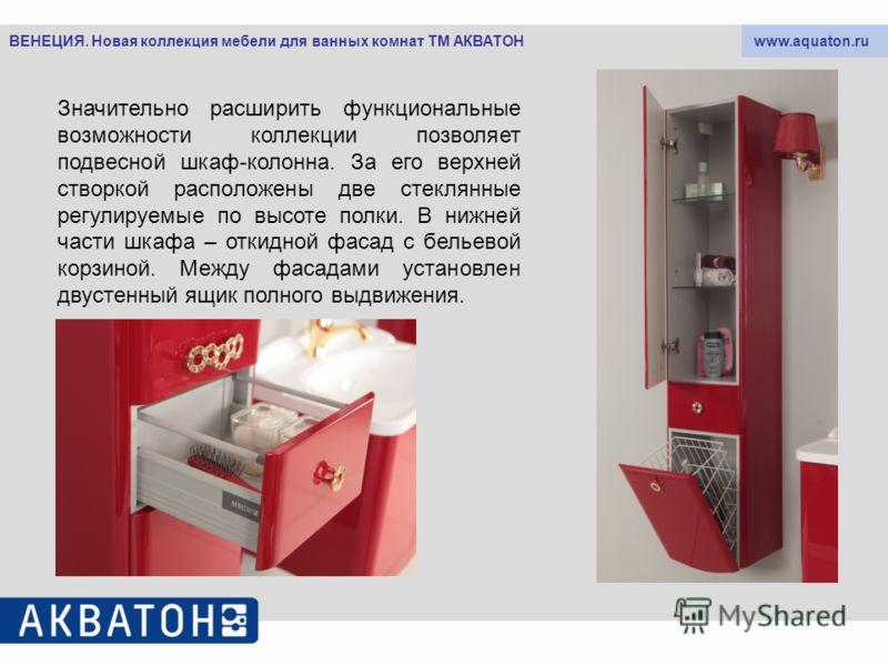 www.aquaton.ruВЕНЕЦИЯ. Новая коллекция мебели для ванных комнат ТМ АКВАТОН Значительно расширить функциональные возможности коллекции позволяет подвесной шкаф-колонна. За его верхней створкой расположены две стеклянные регулируемые по высоте полки. В