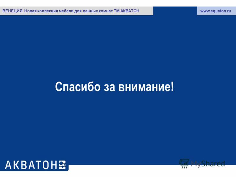 Спасибо за внимание! www.aquaton.ruВЕНЕЦИЯ. Новая коллекция мебели для ванных комнат ТМ АКВАТОН