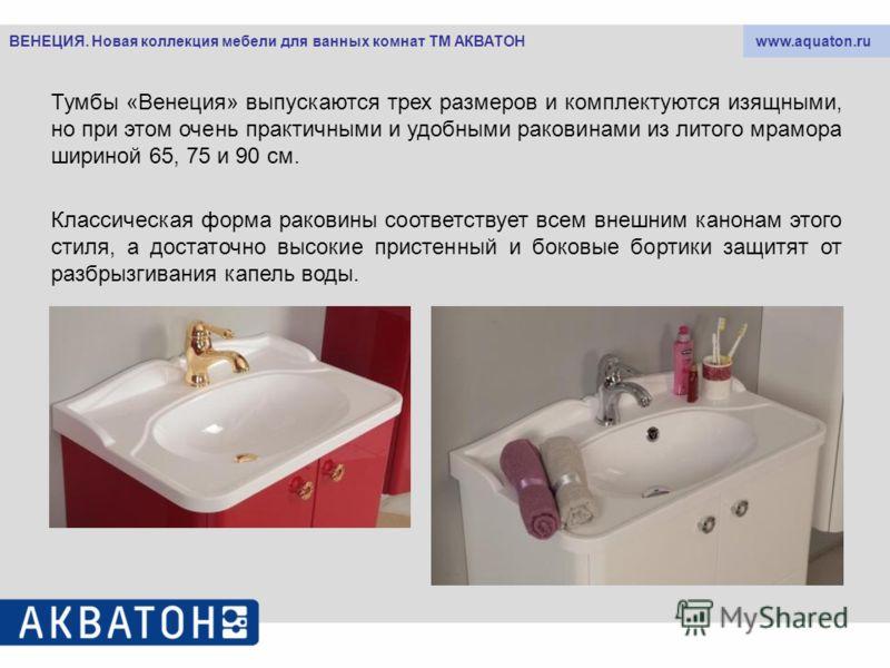 www.aquaton.ruВЕНЕЦИЯ. Новая коллекция мебели для ванных комнат ТМ АКВАТОН Тумбы «Венеция» выпускаются трех размеров и комплектуются изящными, но при этом очень практичными и удобными раковинами из литого мрамора шириной 65, 75 и 90 см. Классическая