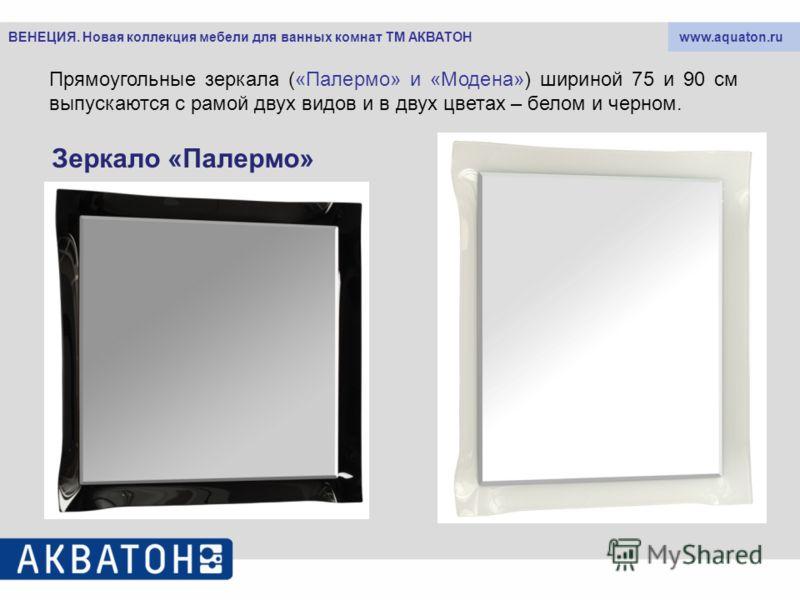 www.aquaton.ruВЕНЕЦИЯ. Новая коллекция мебели для ванных комнат ТМ АКВАТОН Прямоугольные зеркала («Палермо» и «Модена») шириной 75 и 90 см выпускаются с рамой двух видов и в двух цветах – белом и черном. Зеркало «Палермо»