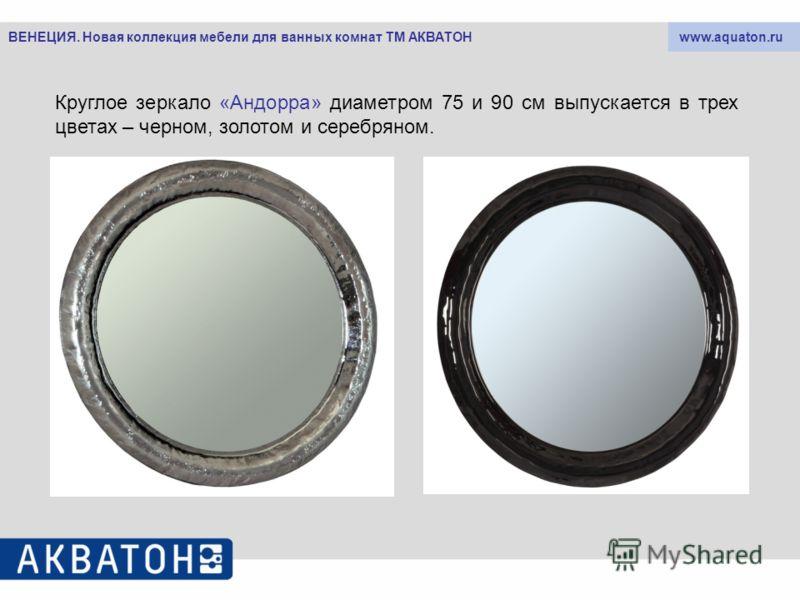 www.aquaton.ruВЕНЕЦИЯ. Новая коллекция мебели для ванных комнат ТМ АКВАТОН Круглое зеркало «Андорра» диаметром 75 и 90 см выпускается в трех цветах – черном, золотом и серебряном.