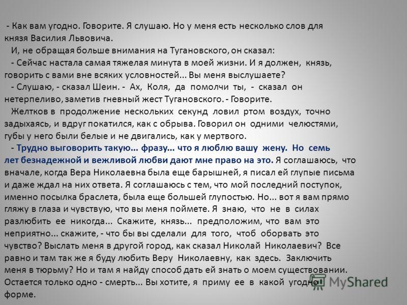 - Как вам угодно. Говорите. Я слушаю. Но у меня есть несколько слов для князя Василия Львовича. И, не обращая больше внимания на Тугановского, он сказал: - Сейчас настала самая тяжелая минута в моей жизни. И я должен, князь, говорить с вами вне всяки