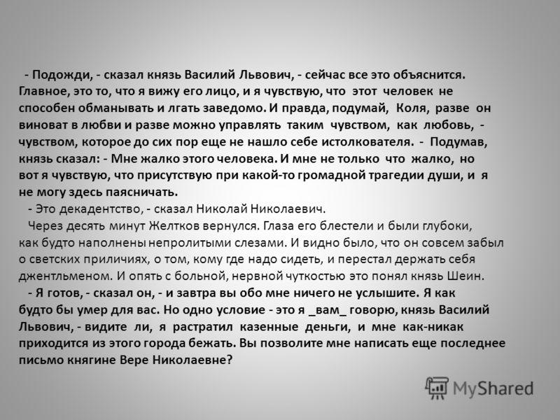 - Подожди, - сказал князь Василий Львович, - сейчас все это объяснится. Главное, это то, что я вижу его лицо, и я чувствую, что этот человек не способен обманывать и лгать заведомо. И правда, подумай, Коля, разве он виноват в любви и разве можно упра