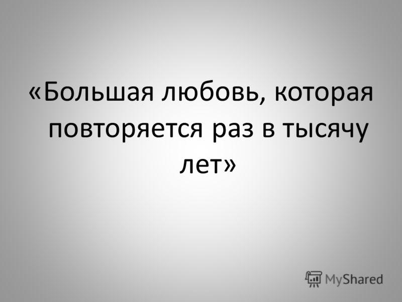 «Большая любовь, которая повторяется раз в тысячу лет»