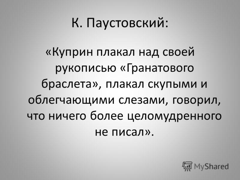 К. Паустовский: «Куприн плакал над своей рукописью «Гранатового браслета», плакал скупыми и облегчающими слезами, говорил, что ничего более целомудренного не писал».