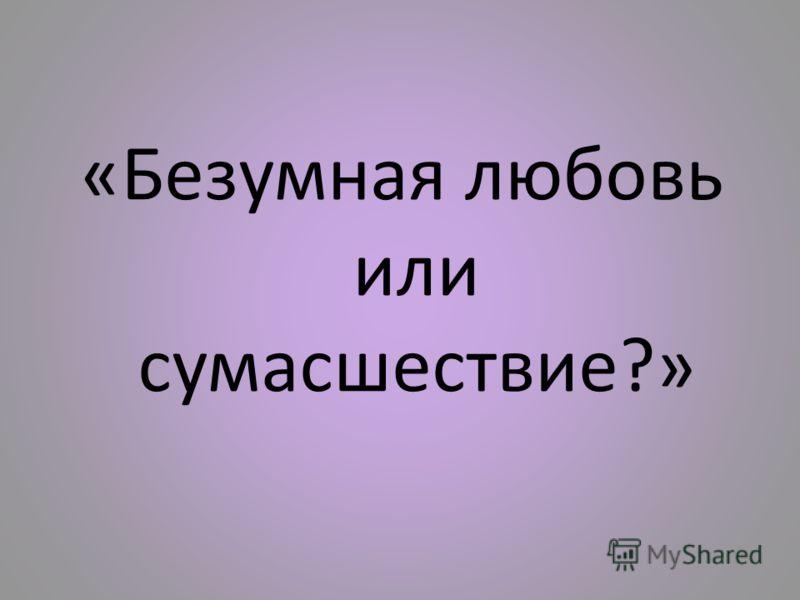 «Безумная любовь или сумасшествие?»