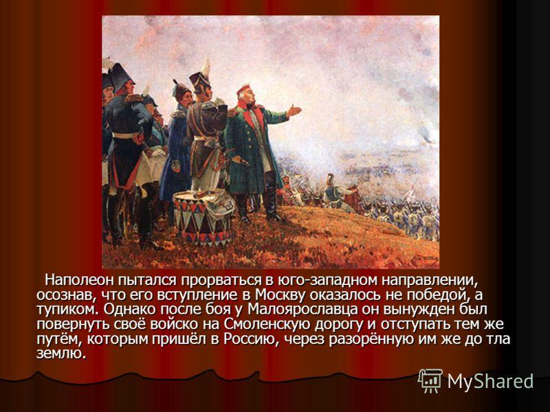 Наполеон пытался прорваться в юго-западном направлении, осознав, что его вступление в Москву оказалось не победой, а тупиком. Однако после боя у Малоярославца он вынужден был повернуть своё войско на Смоленскую дорогу и отступать тем же путём, которы