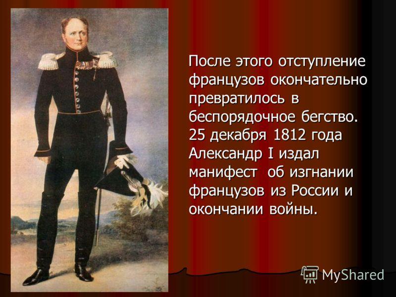 После этого отступление французов окончательно превратилось в беспорядочное бегство. 25 декабря 1812 года Александр I издал манифест об изгнании французов из России и окончании войны. После этого отступление французов окончательно превратилось в бесп