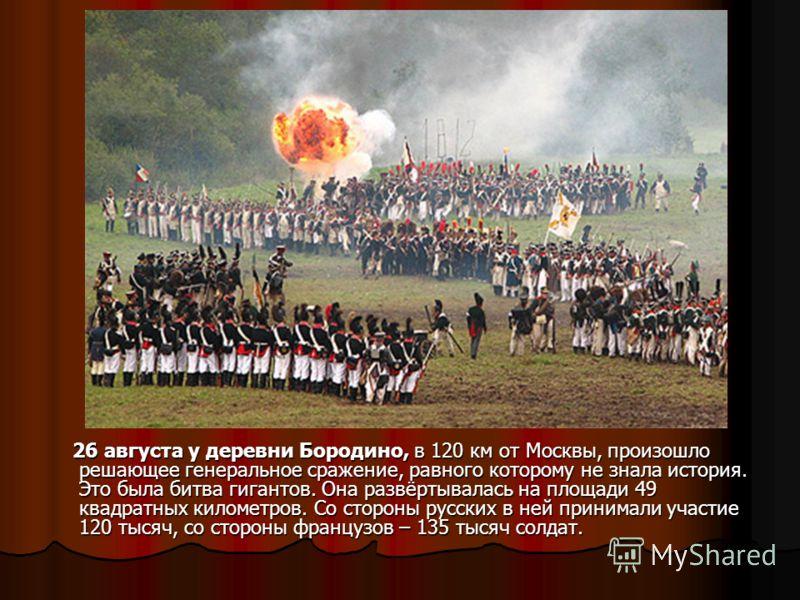 26 августа у деревни Бородино, в 120 км от Москвы, произошло решающее генеральное сражение, равного которому не знала история. Это была битва гигантов. Она развёртывалась на площади 49 квадратных километров. Со стороны русских в ней принимали участие