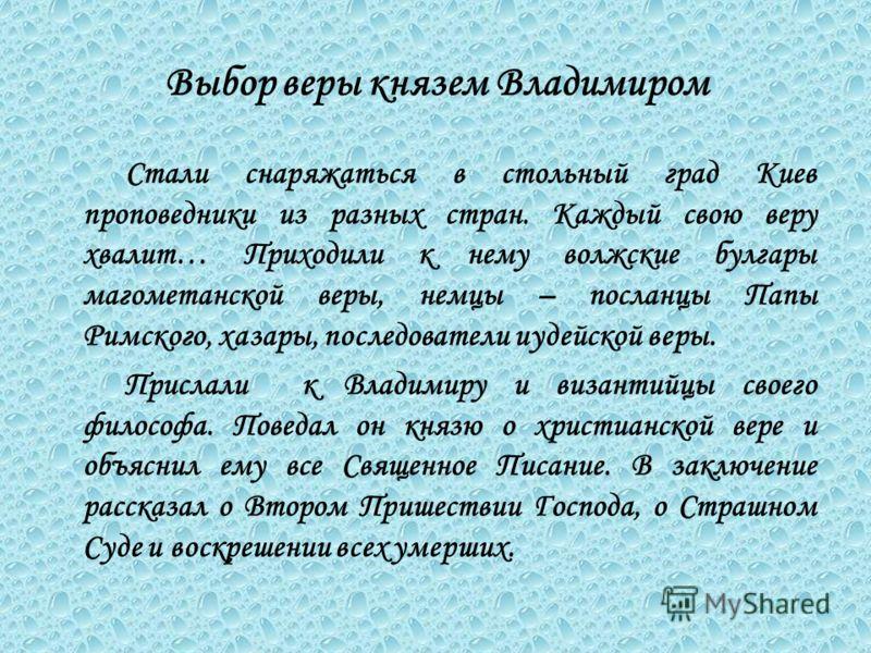 С тали снаряжаться в стольный град Киев проповедники из разных стран. Каждый свою веру хвалит… Приходили к нему волжские булгары магометанской веры, немцы – посланцы Папы Римского, хазары, последователи иудейской веры. Прислали к Владимиру и византий