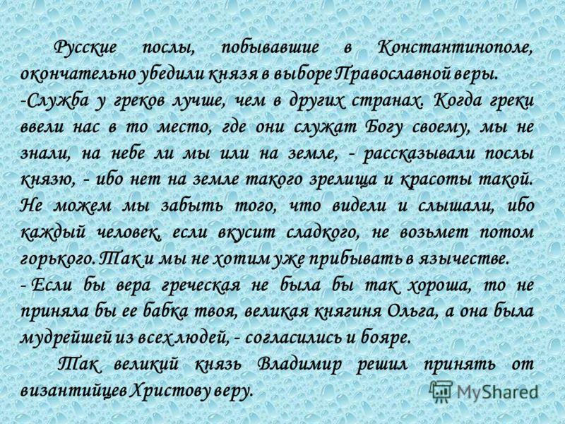 Русские послы, побывавшие в Константинополе, окончательно убедили князя в выборе Православной веры. -С-Служба у греков лучше, чем в других странах. Когда греки ввели нас в то место, где они служат Богу своему, мы не знали, на небе ли мы или на земле,