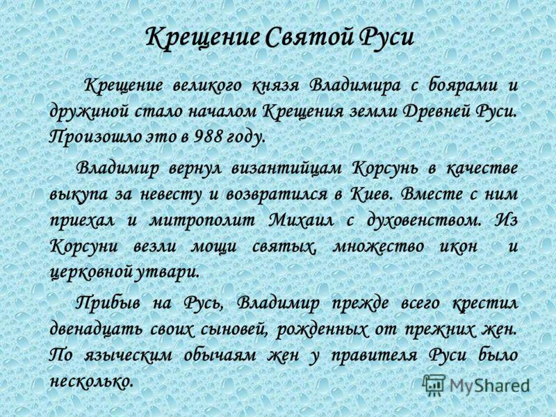 Крещение Святой Руси К рещение великого князя Владимира с боярами и дружиной стало началом Крещения земли Древней Руси. Произошло это в 988 году. Владимир вернул византийцам Корсунь в качестве выкупа за невесту и возвратился в Киев. Вместе с ним прие