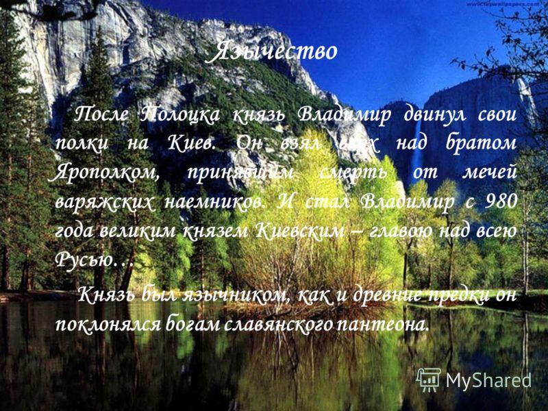 Язычество П осле Полоцка князь Владимир двинул свои полки на Киев. Он взял верх над братом Ярополком, принявшим смерть от мечей варяжских наемников. И стал Владимир с 980 года великим князем Киевским – главою над всею Русью… Князь был язычником, как