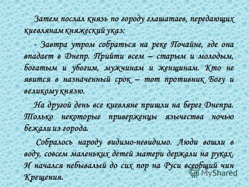 Затем послал князь по городу глашатаев, передающих киевлянам княжеский указ: - Завтра утром собраться на реке Почайне, где она впадает в Днепр. Прийти всем – старым и молодым, богатым и убогим, мужчинам и женщинам. Кто не явится в назначенный срок –