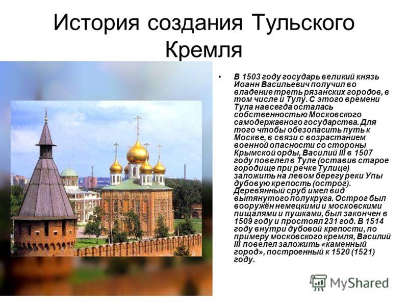 История создания Тульского Кремля В 1503 году государь великий князь Иоанн Васильевич получил во владение треть рязанских городов, в том числе и Тулу. С этого времени Тула навсегда осталась собственностью Московского самодержавного государства. Для т