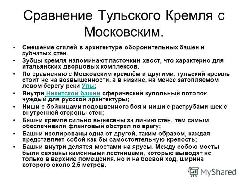 Сравнение Тульского Кремля с Московским. Смешение стилей в архитектуре оборонительных башен и зубчатых стен. Зубцы кремля напоминают ласточкин хвост, что характерно для итальянских дворцовых комплексов. По сравнению с Московским кремлём и другими, ту