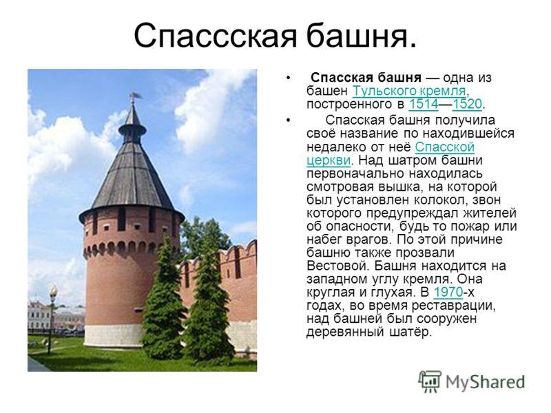 Спассская башня. Спасская башня одна из башен Тульского кремля, построенного в 15141520.Тульского кремля15141520 Спасская башня получила своё название по находившейся недалеко от неё Спасской церкви. Над шатром башни первоначально находилась смотрова