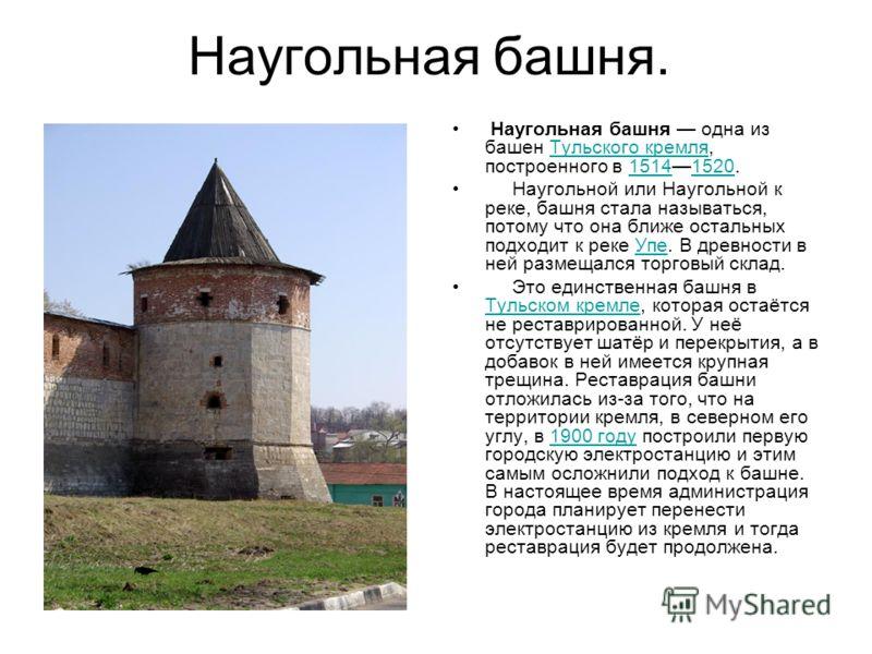 Наугольная башня. Наугольная башня одна из башен Тульского кремля, построенного в 15141520.Тульского кремля15141520 Наугольной или Наугольной к реке, башня стала называться, потому что она ближе остальных подходит к реке Упе. В древности в ней размещ