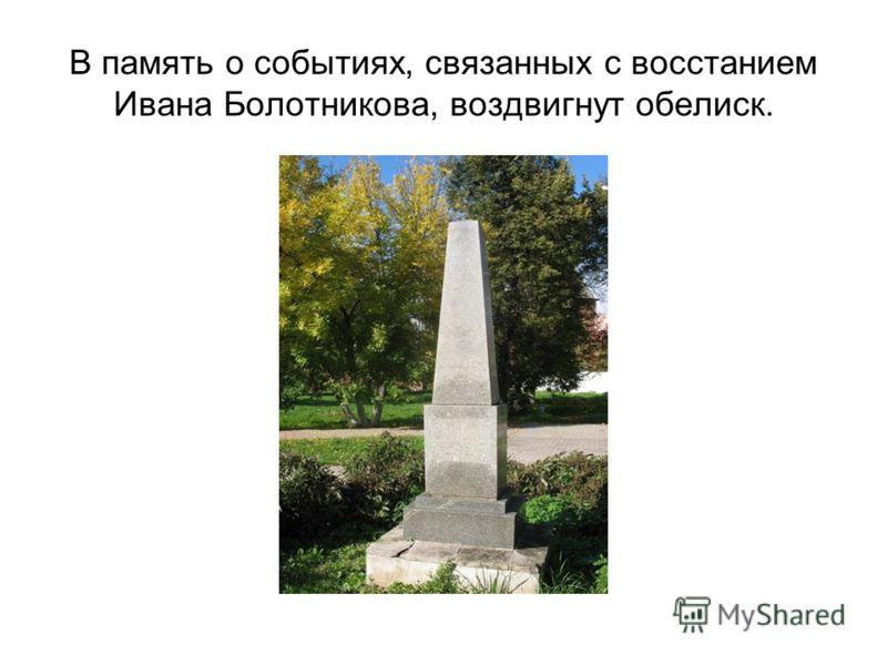 В память о событиях, связанных с восстанием Ивана Болотникова, воздвигнут обелиск.