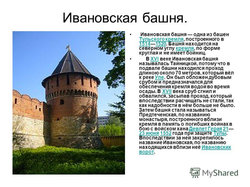 Ивановская башня. Ивановская башня одна из башен Тульского кремля, построенного в 15141520. Башня находится на северном углу кремля, по форме круглая и не имеет бойниц. Тульского кремля 15141520кремля В XVI веке Ивановская башня называлась Тайницкой,