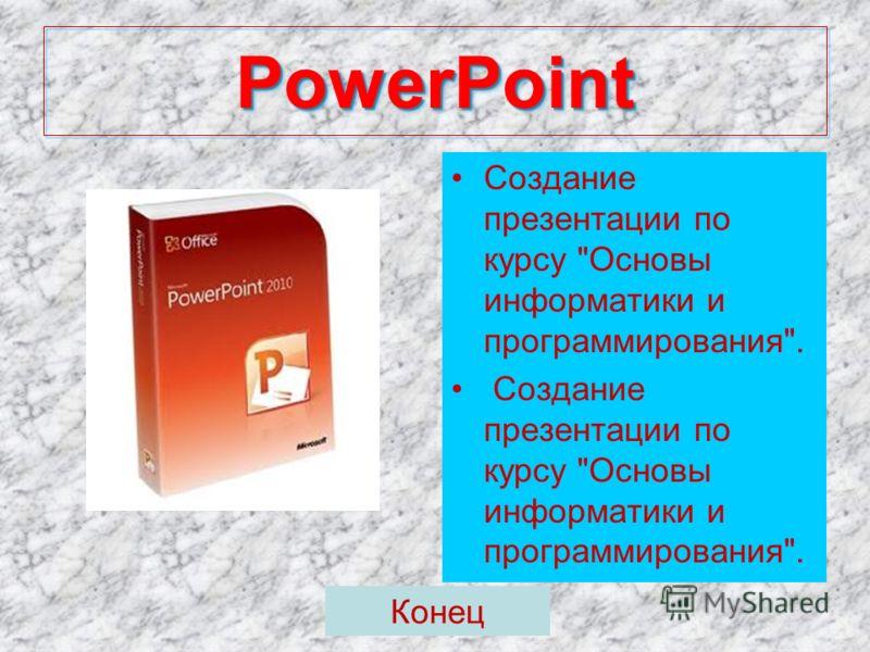 PowerPoint PowerPoint Создание презентации по курсу Основы информатики и программирования. Конец