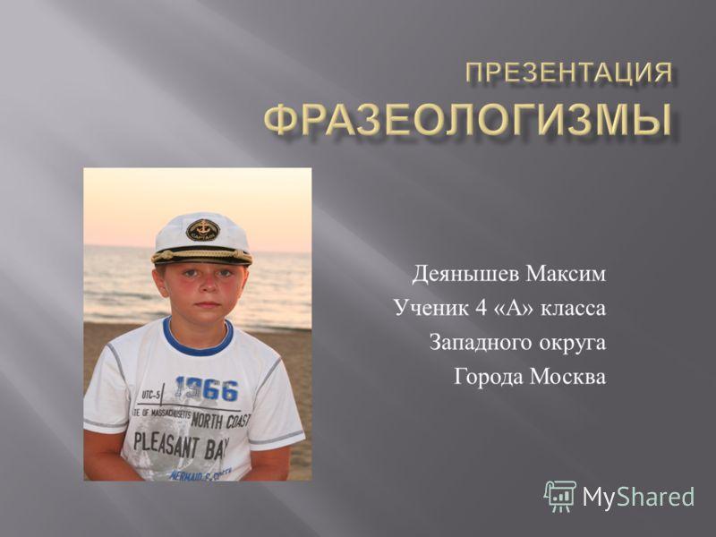 Деянышев Максим Ученик 4 « А » класса Западного округа Города Москва