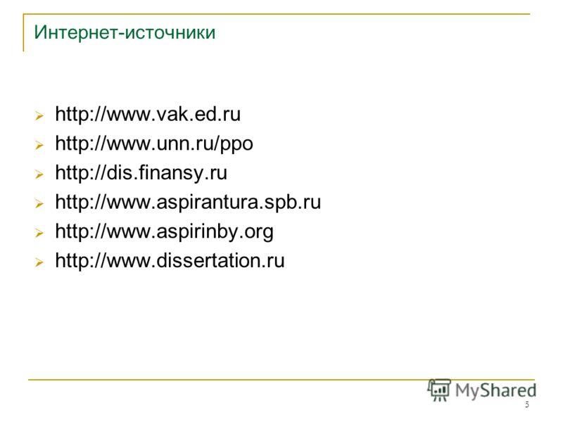 5 Интернет-источники http://www.vak.ed.ru/ http://www.unn.ru/ppo/ http://dis.finansy.ru http://www.aspirantura.spb.ru http://www.aspirinby.org http://www.dissertation.ru