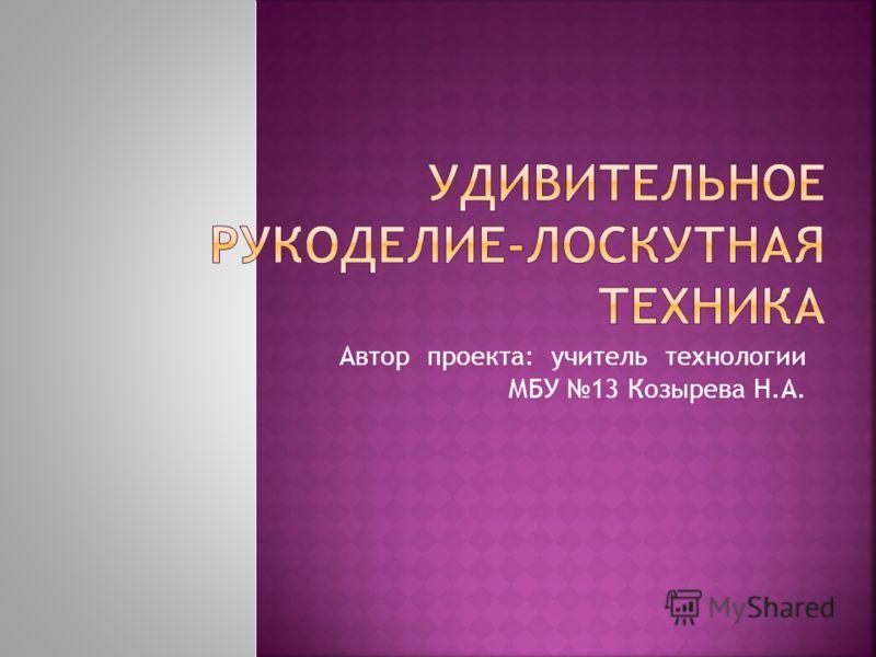 Автор проекта: учитель технологии МБУ 13 Козырева Н.А.
