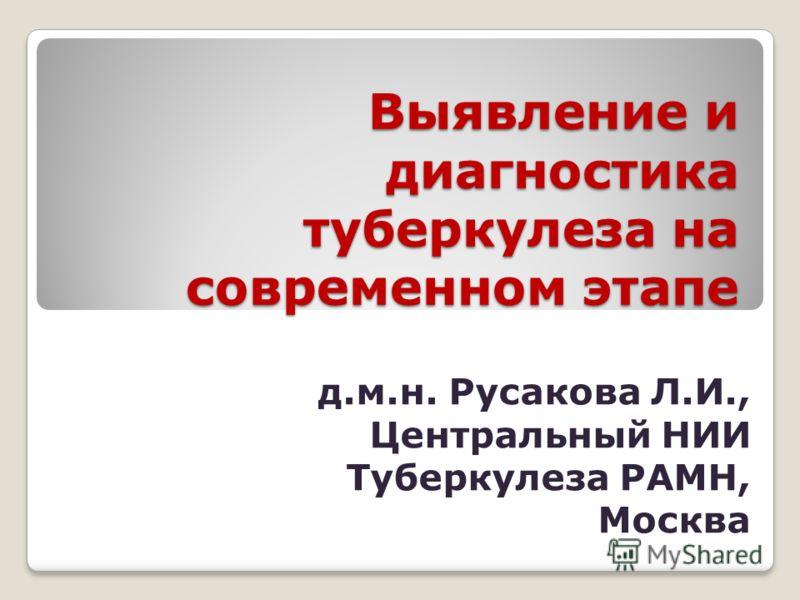 Выявление и диагностика туберкулеза на современном этапе д.м.н. Русакова Л.И., Центральный НИИ Туберкулеза РАМН, Москва