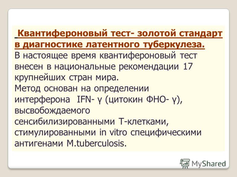 Квантифероновый тест- золотой стандарт в диагностике латентного туберкулеза. В настоящее время квантифероновый тест внесен в национальные рекомендации 17 крупнейших стран мира. Метод основан на определении интерферона IFN- γ (цитокин ФНО- γ), высвобо