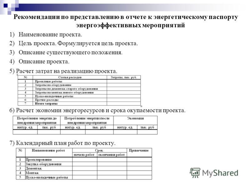 Рекомендации по представлению в отчете к энергетическому паспорту энергоэффективных мероприятий 1)Наименование проекта. 2)Цель проекта. Формулируется цель проекта. 3)Описание существующего положения. 4)Описание проекта. 5) Расчет затрат на реализацию