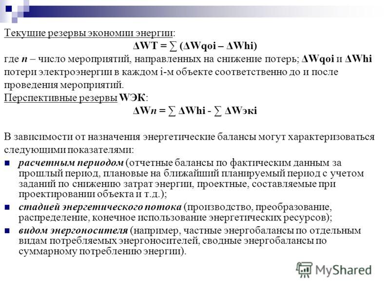 Текущие резервы экономии энергии: ΔWT = (ΔWqoi – ΔWhi) где п – число мероприятий, направленных на снижение потерь; ΔWqoi и ΔWhi потери электроэнергии в каждом i-м объекте соответственно до и после проведения мероприятий. Перспективные резервы WЭК: ΔW