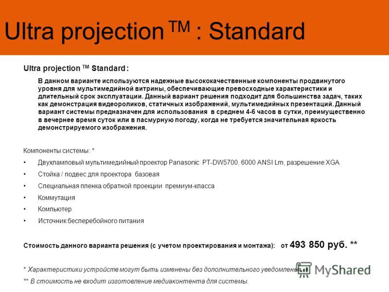 Ultra projection TM : Standard Ultra projection TM Standard : В данном варианте используются надежные высококачественные компоненты продвинутого уровня для мультимедийной витрины, обеспечивающие превосходные характеристики и длительный срок эксплуата