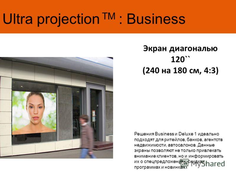 Ultra projection TM : Business Экран диагональю 120`` (240 на 180 см, 4:3) Решения Business и Deluxe 1 идеально подходят для ритейлов, банков, агентств недвижимости, автосалонов. Данные экраны позволяют не только привлекать внимание клиентов, но и ин