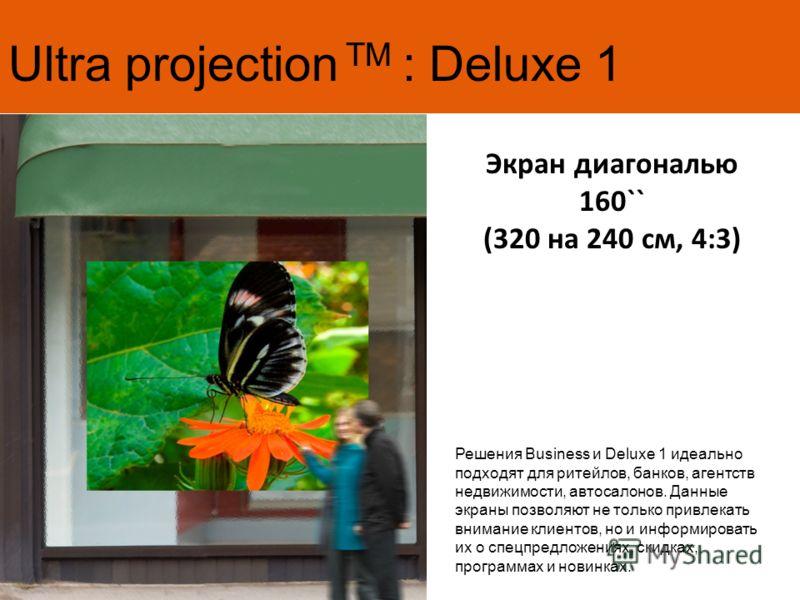Ultra projection TM : Deluxe 1 Экран диагональю 160`` (320 на 240 см, 4:3) Решения Business и Deluxe 1 идеально подходят для ритейлов, банков, агентств недвижимости, автосалонов. Данные экраны позволяют не только привлекать внимание клиентов, но и ин
