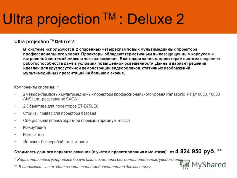 Ultra projection TM : Deluxe 2 Ultra projection TM Deluxe 2: В системе используются 2 спаренных четырехламповых мультимедийных проектора профессионального уровня. Проекторы обладают герметичным пылезащищенным корпусом и встроенной системой жидкостног