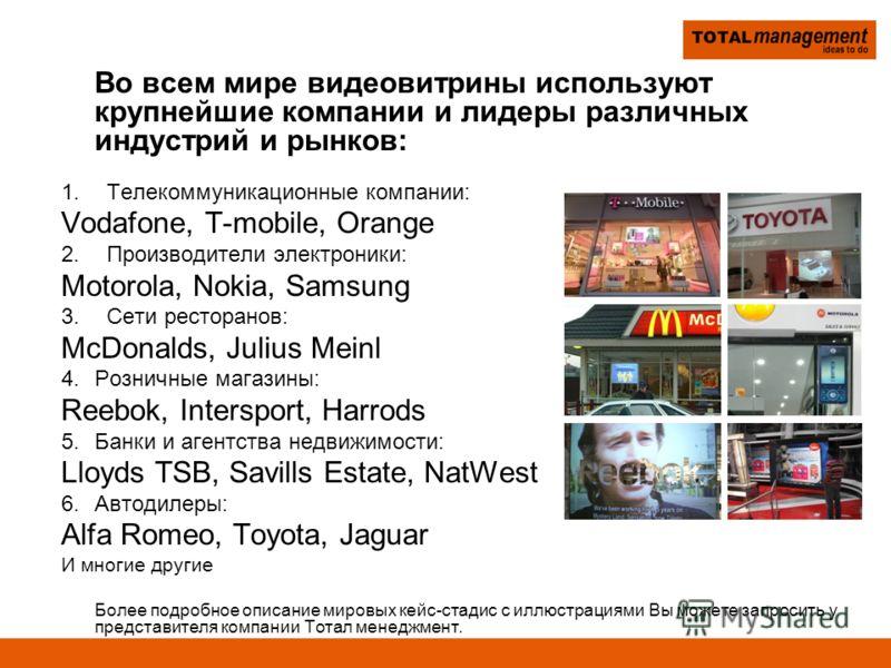 Во всем мире видеовитрины используют крупнейшие компании и лидеры различных индустрий и рынков: 1. Телекоммуникационные компании: Vodafone, T-mobile, Orange 2. Производители электроники: Motorola, Nokia, Samsung 3. Сети ресторанов: McDonalds, Julius