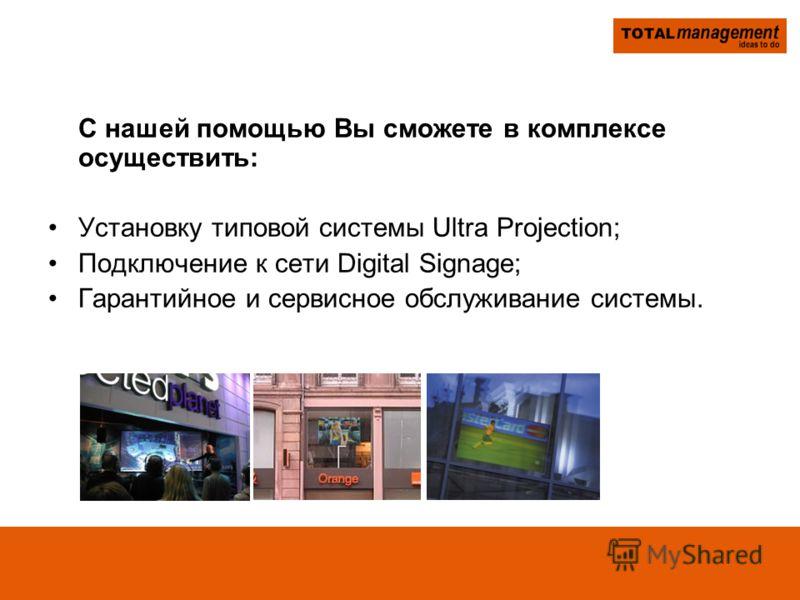 С нашей помощью Вы сможете в комплексе осуществить: Установку типовой системы Ultra Projection; Подключение к сети Digital Signage; Гарантийное и сервисное обслуживание системы.