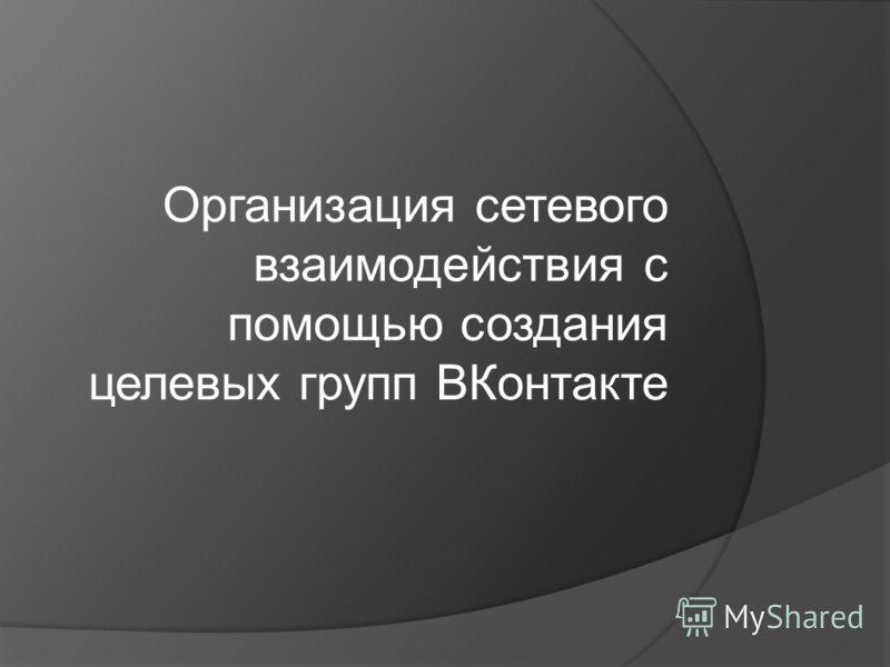 Организация сетевого взаимодействия с помощью создания целевых групп ВКонтакте