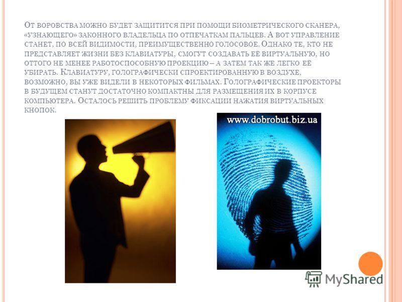 О Т ВОРОВСТВА МОЖНО БУДЕТ ЗАЩИТИТСЯ ПРИ ПОМОЩИ БИОМЕТРИЧЕСКОГО СКАНЕРА, « УЗНАЮЩЕГО » ЗАКОННОГО ВЛАДЕЛЬЦА ПО ОТПЕЧАТКАМ ПАЛЬЦЕВ. А ВОТ УПРАВЛЕНИЕ СТАНЕТ, ПО ВСЕЙ ВИДИМОСТИ, ПРЕИМУЩЕСТВЕННО ГОЛОСОВОЕ. О ДНАКО ТЕ, КТО НЕ ПРЕДСТАВЛЯЕТ ЖИЗНИ БЕЗ КЛАВИАТУ