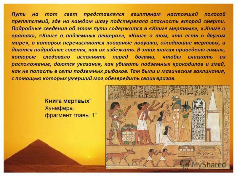 Путь на тот свет представлялся египтянам настоящей полосой препятствий, где на каждом шагу подстерегала опасность второй смерти. Подробные сведения об этом пути содержатся в «Книге мертвых», «.Книге о вратах», «Книге о подземных пещерах», «Книге о то